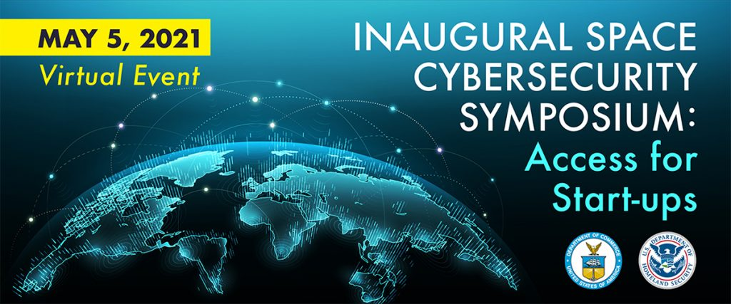 Inaugural Space Cybersecurity Symposium: Access for Startups | May 5, 2021 | Virtual Event | Department of Commerce | Department of Homeland Security